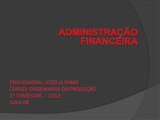 Administração financeira PROFESSORA : Jozélia ribas Curso: engenharia da produção