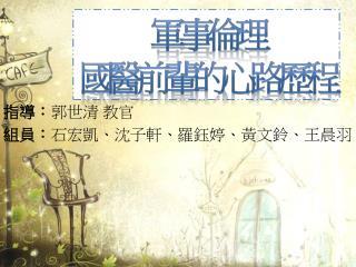 指導: 郭世清 教官 組員: 石宏凱、沈子軒、羅鈺婷、黃文鈴、王晨羽