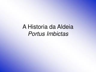 A Historia da Aldeia  Portus Imbictas