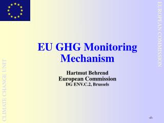 EU GHG Monitoring Mechanism Hartmut Behrend  European Commission DG ENV.C.2, Brussels