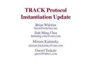TRACK Protocol Instantiation Update Brian Whetten brian@whetten Dah Ming Chiu