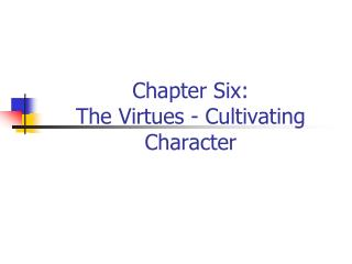 Chapter Six:  The Virtues - Cultivating Character