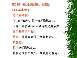 第 24 章   d 区金属 ( 第 5 、 6 周期 )         24-1  基本特征 电子层结构 : (n-1)d 1-9 ns 1-2 。见书 788 页表 24-1 。