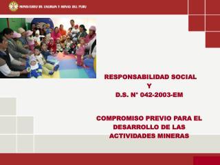 RESPONSABILIDAD SOCIAL  Y D.S. N° 042-2003-EM COMPROMISO PREVIO PARA EL  DESARROLLO DE LAS
