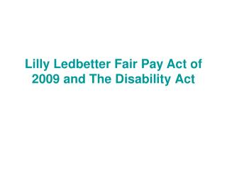 Lilly Ledbetter Fair Pay Act of 2009 and The Disability Act