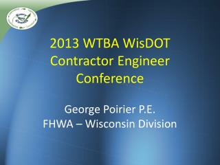 2013 WTBA  WisDOT Contractor  Engineer Conference George Poirier P.E . FHWA – Wisconsin Division