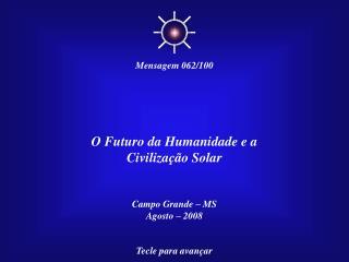 O Futuro da Humanidade e a Civilização Solar Campo Grande – MS Agosto – 2008 Tecle para avançar