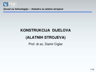 KONSTRUKCIJA  DIJELOVA (ALATNIH STROJEVA)  Prof. dr.sc. Damir Ciglar