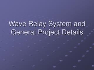 Wave Relay System and General Project Details