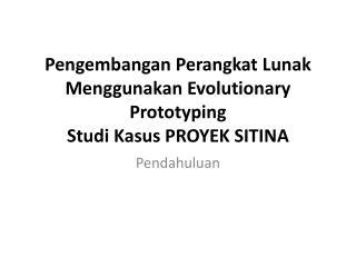 Pengembangan Perangkat Lunak Menggunakan  Evolutionary Prototyping Studi Kasus  PROYEK SITINA
