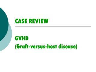CASE REVIEW GVHD (Graft-versus-host disease)