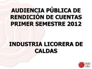 AUDIENCIA PÚBLICA DE RENDICIÓN DE CUENTAS PRIMER SEMESTRE 2012  INDUSTRIA LICORERA DE CALDAS