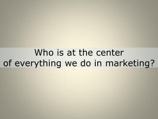 Who is at the center  of  everything we do in marketing?