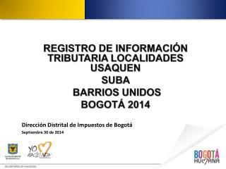 REGISTRO DE INFORMACIÓN TRIBUTARIA LOCALIDADES  USAQUEN   SUBA  BARRIOS UNIDOS BOGOTÁ 2014