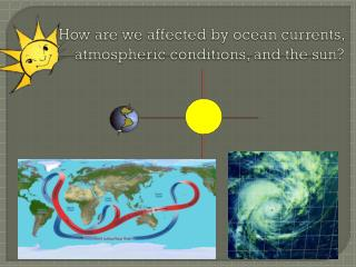 How are we affected by ocean currents, atmospheric conditions, and the sun?