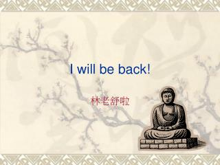 I will be back!