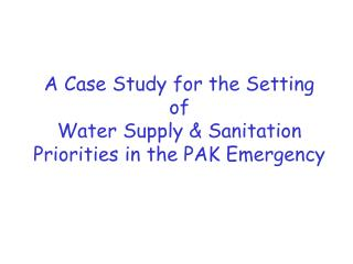A Case Study for the Setting  of Water Supply  Sanitation Priorities in the PAK Emergency