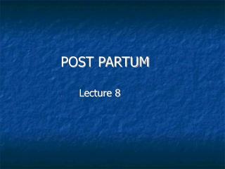 POST PARTUM                       Lecture 8