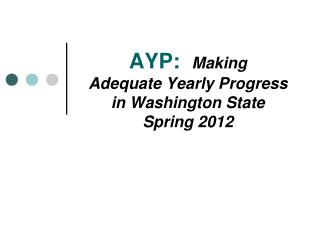 AYP: Making  Adequate Yearly Progress  in Washington State Spring 2012