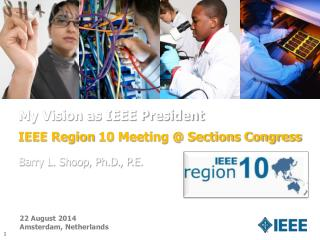 My Vision as IEEE President IEEE Region  10 Meeting  @  Sections Congress