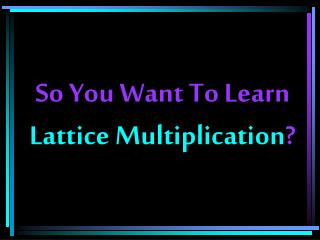 So You Want To Learn Lattice Multiplication