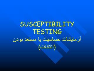 SUSCEPTIBILITY TESTING آزمایشات حساسیت یا مستعد بودن  (انتانات)