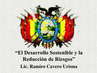 """""""El Desarrollo Sostenible y la Reducción de Riesgos"""" Lic. Ramiro Cavero Uriona"""