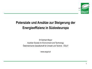 Potenziale und Ansätze zur Steigerung der  Energieeffizienz in Südosteuropa DI Gerhard Bayer