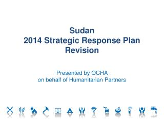 Sudan  2014 Strategic Response Plan Revision Presented by OCHA  on behalf of Humanitarian Partners