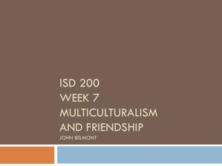 ISD 200 Week 7 Multiculturalism and friendship John  belmont
