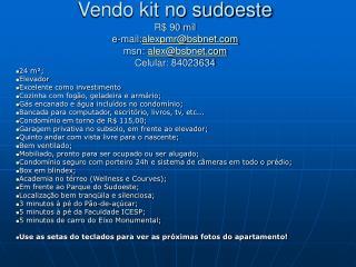 Vendo kit no sudoeste R$ 90 mil e-mail: alexpmr@bsbnet msn:  alex@bsbnet Celular: 84023634