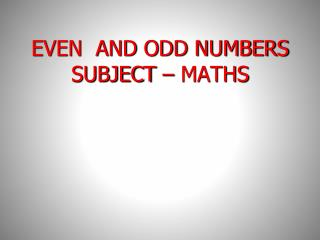 EVEN  AND ODD NUMBERS SUBJECT – MATHS