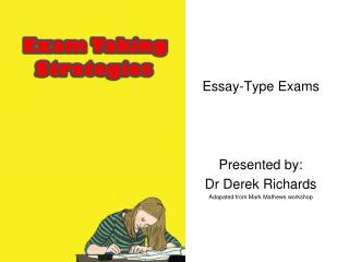 Essay-Type Exams Presented by: Dr Derek Richards Adapated from Mark Mathews workshop