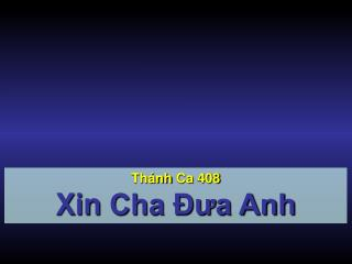 Thánh Ca  408 Xin  Cha Đưa Anh
