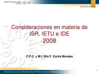 Consideraciones en materia de ISR, IETU e IDE 2008 C.P.C. y M.I. Elio F. Zurita Morales