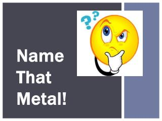 Name  That Metal!