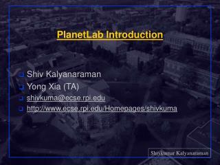 PlanetLab Introduction Shiv Kalyanaraman Yong Xia (TA) shivkuma@ecse.rpi