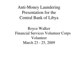 Anti-Money Laundering Presentation for the Central Bank of Libya  Royce Walker  Financial Services Volunteer Corps Volun