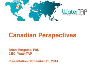 Canadian  Perspectives Brian Mergelas, PhD CEO, WaterTAP Presentation  September 23,  2014