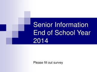 Senior Information End of School Year 2014 Please fill out survey