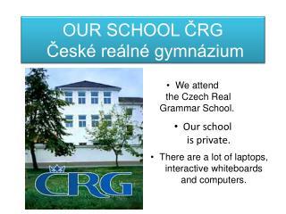 OUR SCHOOL ČRG České reálné gymnázium
