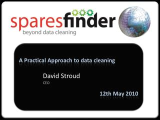 A Practical Approach to data cleaning David Stroud CEO 12th May 2010