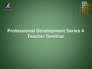 Professional Development  Series 4 Teacher Seminar
