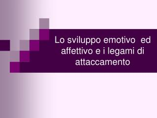 Lo sviluppo emotivo  ed affettivo e i legami di attaccamento