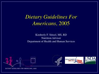 Dietary Guidelines For Americans, 2005  Kimberly F. Stitzel, MS, RD Nutrition Advisor Department of Health and Human Ser