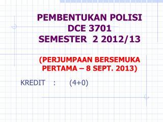 PEMBENTUKAN POLISI  DCE 3701 SEMESTER  2 2012/13 (PERJUMPAAN BERSEMUKA PERTAMA – 8 SEPT. 2013)