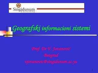 Geografski  informacioni  sistem i Prof. Dr V. Jovanović  Beograd v jovanovic@ singidunum.ac.yu