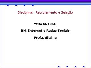 Disciplina:  Recrutamento e Seleção TEMA DA AULA : RH, Internet e Redes Sociais Profa. Silaine