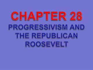 CHAPTER 28 PROGRESSIVISM AND THE REPUBLICAN ROOSEVELT