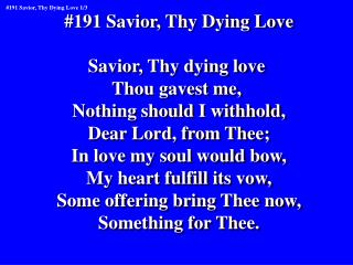 #191 Savior, Thy Dying Love Savior, Thy dying love  Thou gavest me,  Nothing should I withhold,